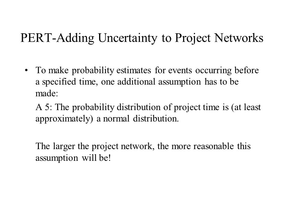 PERT-Adding Uncertainty to Project Networks To make probability estimates for events occurring before a specified time, one additional assumption has to be made: A 5: The probability distribution of project time is (at least approximately) a normal distribution.