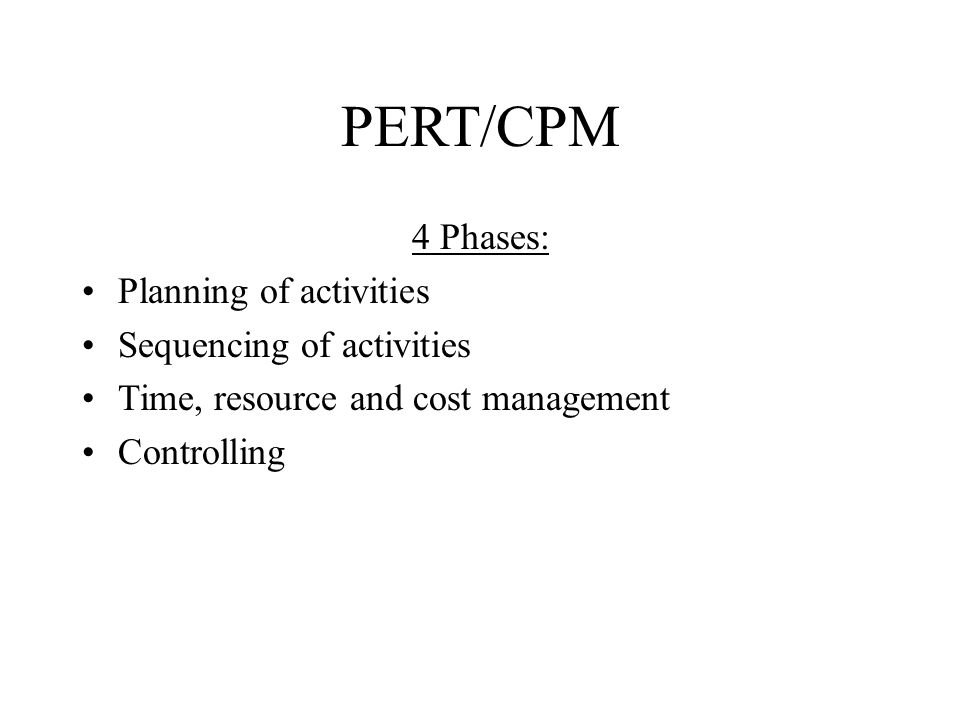 PERT/CPM 4 Phases: Planning of activities Sequencing of activities Time, resource and cost management Controlling