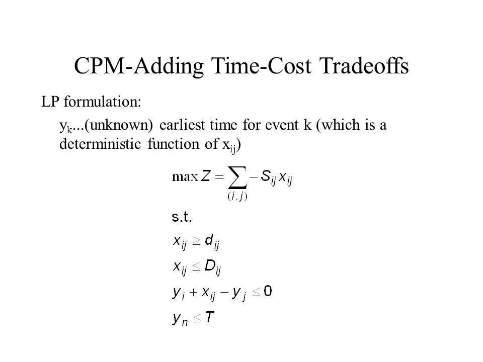 CPM-Adding Time-Cost Tradeoffs LP formulation: y k...(unknown) earliest time for event k (which is a deterministic function of x ij )