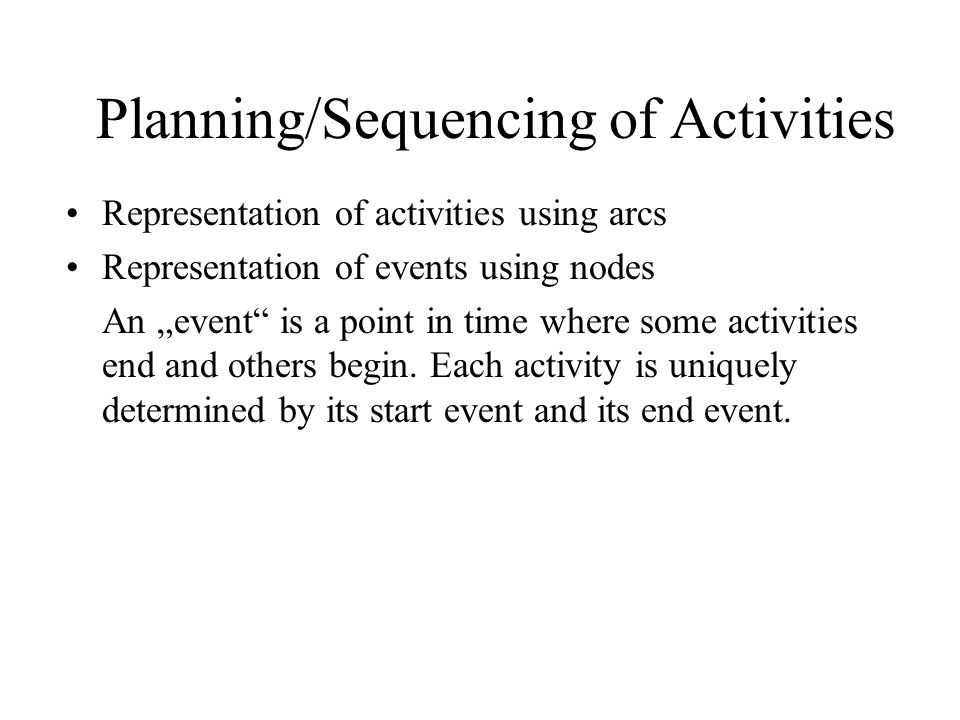 "Planning/Sequencing of Activities Representation of activities using arcs Representation of events using nodes An ""event is a point in time where some activities end and others begin."