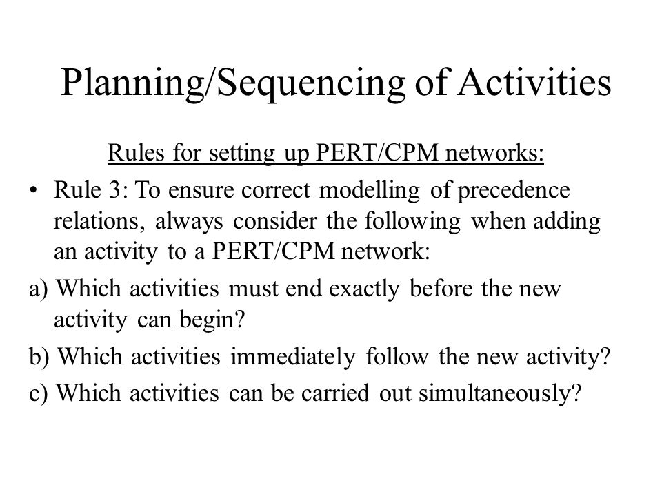 Planning/Sequencing of Activities Rules for setting up PERT/CPM networks: Rule 3: To ensure correct modelling of precedence relations, always consider the following when adding an activity to a PERT/CPM network: a) Which activities must end exactly before the new activity can begin.