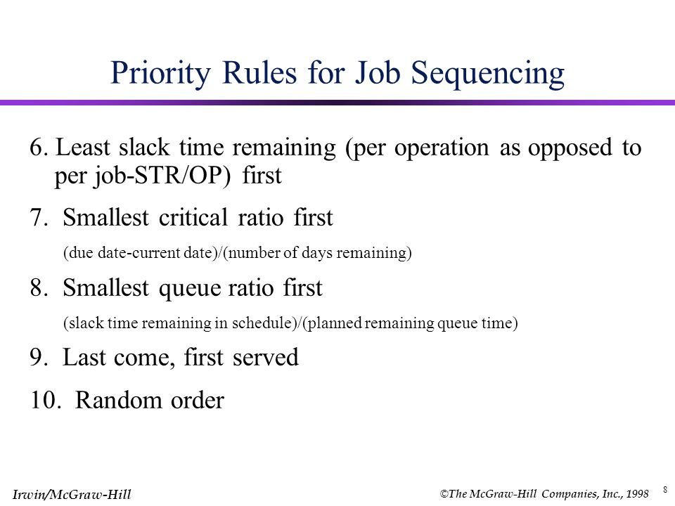 © The McGraw-Hill Companies, Inc., 1998 Irwin/McGraw-Hill 7 Priority Rules for Job Sequencing Job sequencing is to determine the order of which jobs to be done on a work center 1.