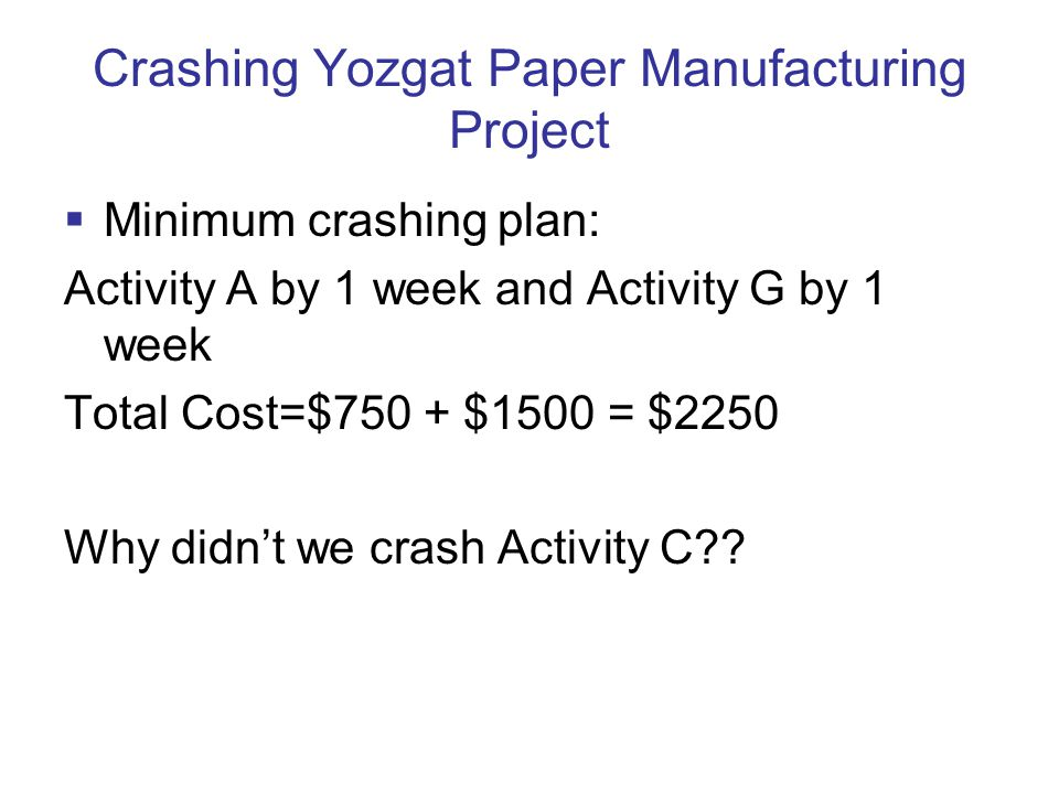 Crashing Yozgat Paper Manufacturing Project  Minimum crashing plan: Activity A by 1 week and Activity G by 1 week Total Cost=$750 + $1500 = $2250 Why didn't we crash Activity C