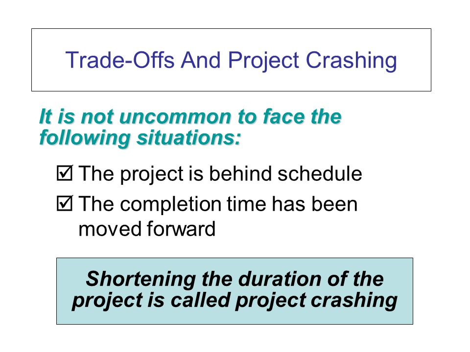Trade-Offs And Project Crashing  The project is behind schedule  The completion time has been moved forward It is not uncommon to face the following situations: Shortening the duration of the project is called project crashing