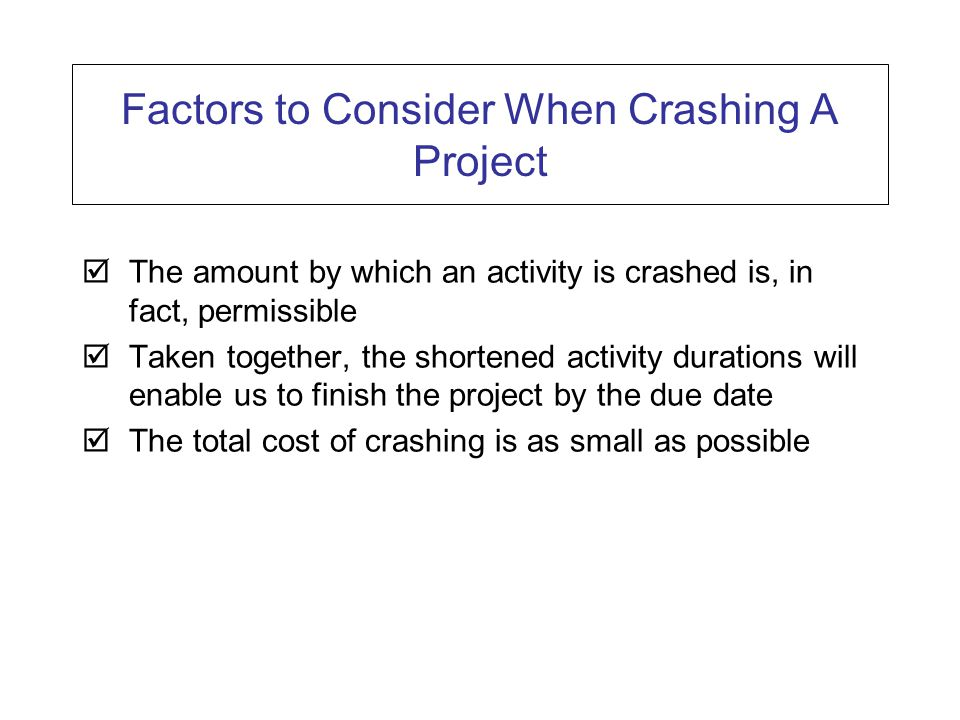 Factors to Consider When Crashing A Project  The amount by which an activity is crashed is, in fact, permissible  Taken together, the shortened activity durations will enable us to finish the project by the due date  The total cost of crashing is as small as possible