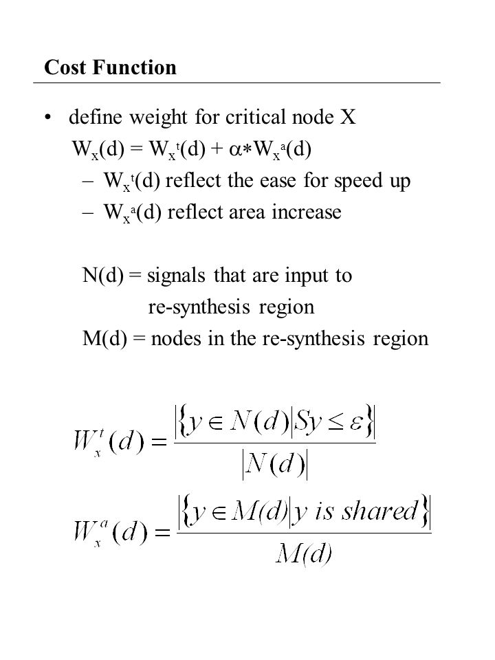 Cost Function define weight for critical node X W x (d) = W x t (d) +  W x a (d) –W x t (d) reflect the ease for speed up –W x a (d) reflect area increase N(d) = signals that are input to re-synthesis region M(d) = nodes in the re-synthesis region