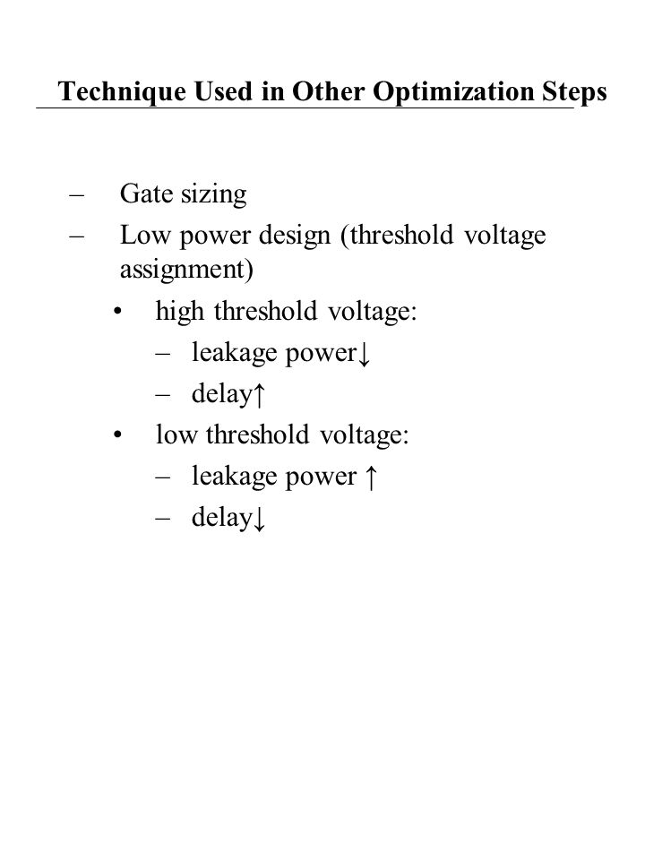 Technique Used in Other Optimization Steps –Gate sizing –Low power design (threshold voltage assignment) high threshold voltage: –leakage power↓ –delay↑ low threshold voltage: –leakage power ↑ –delay↓