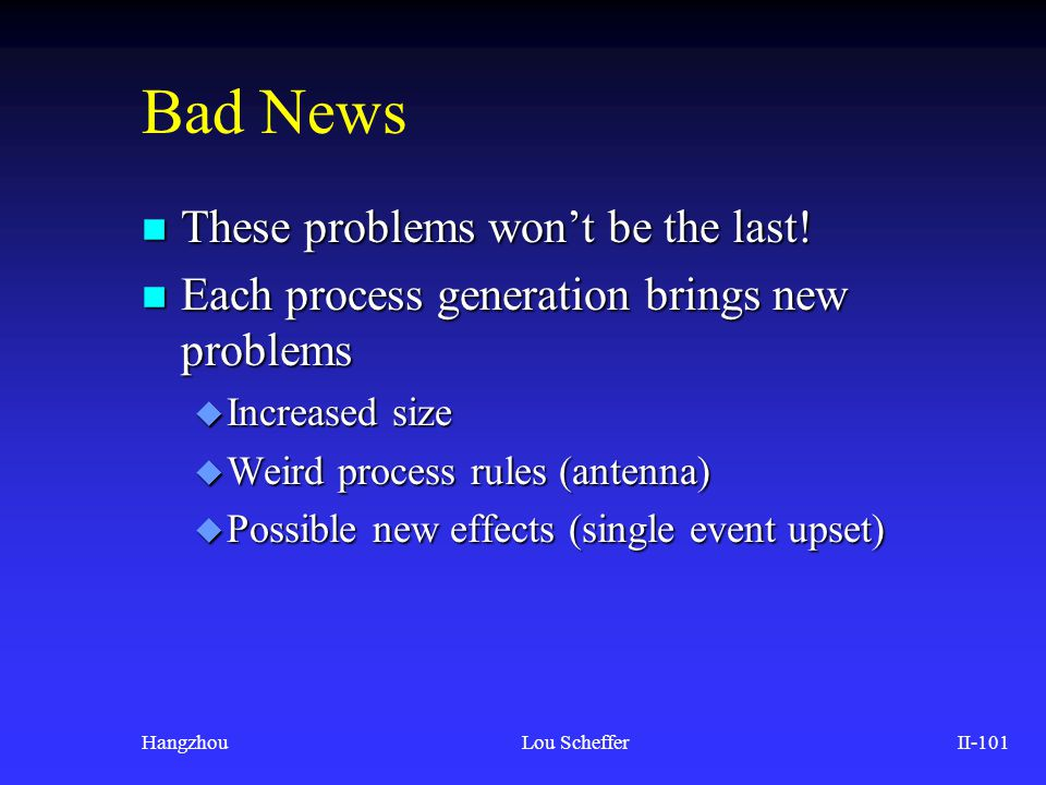 HangzhouLou SchefferII-101 Bad News n These problems won't be the last! n Each process generation brings new problems u Increased size u Weird process