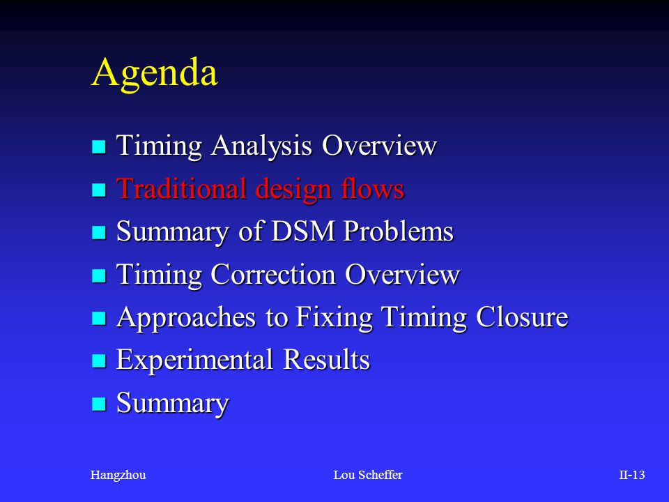 HangzhouLou SchefferII-13 Agenda n Timing Analysis Overview n Traditional design flows n Summary of DSM Problems n Timing Correction Overview n Approa