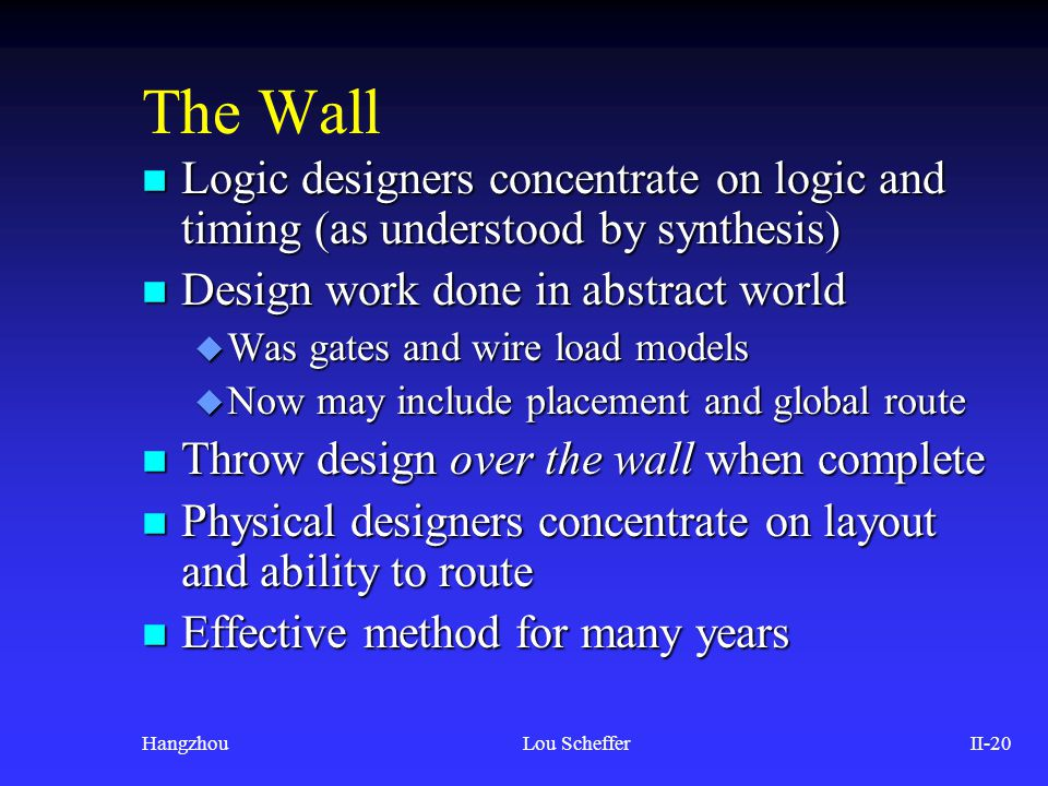HangzhouLou SchefferII-20 The Wall n Logic designers concentrate on logic and timing (as understood by synthesis) n Design work done in abstract world