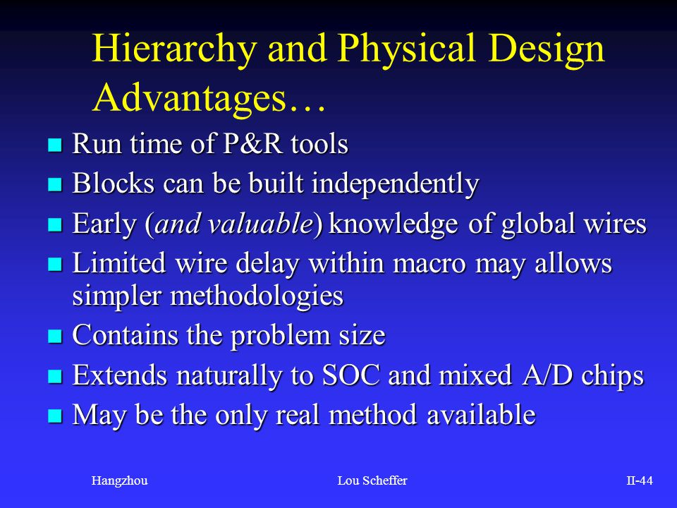 HangzhouLou SchefferII-44 Hierarchy and Physical Design Advantages… n Run time of P&R tools n Blocks can be built independently n Early (and valuable)