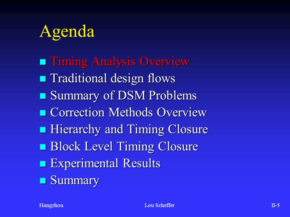 HangzhouLou SchefferII-56 Agenda n Analysis Methods Overview n Traditional design flows n Summary of DSM Problems n Correction Methods Overview n Hierarchy and Timing Closure n Block Level Timing Closure n Experimental Results n Summary