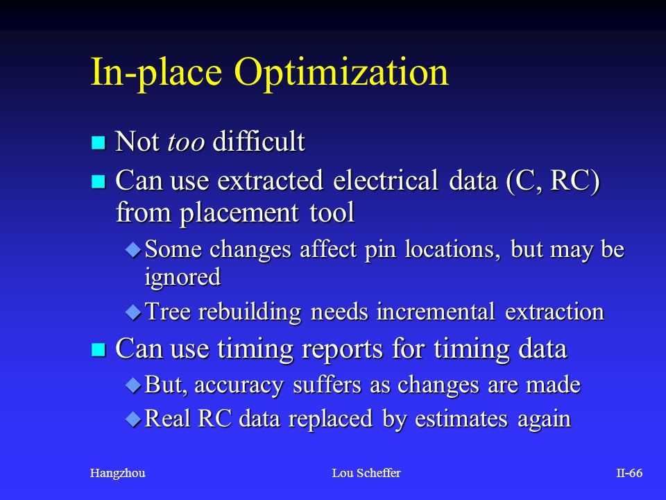 HangzhouLou SchefferII-66 In-place Optimization n Not too difficult n Can use extracted electrical data (C, RC) from placement tool u Some changes aff