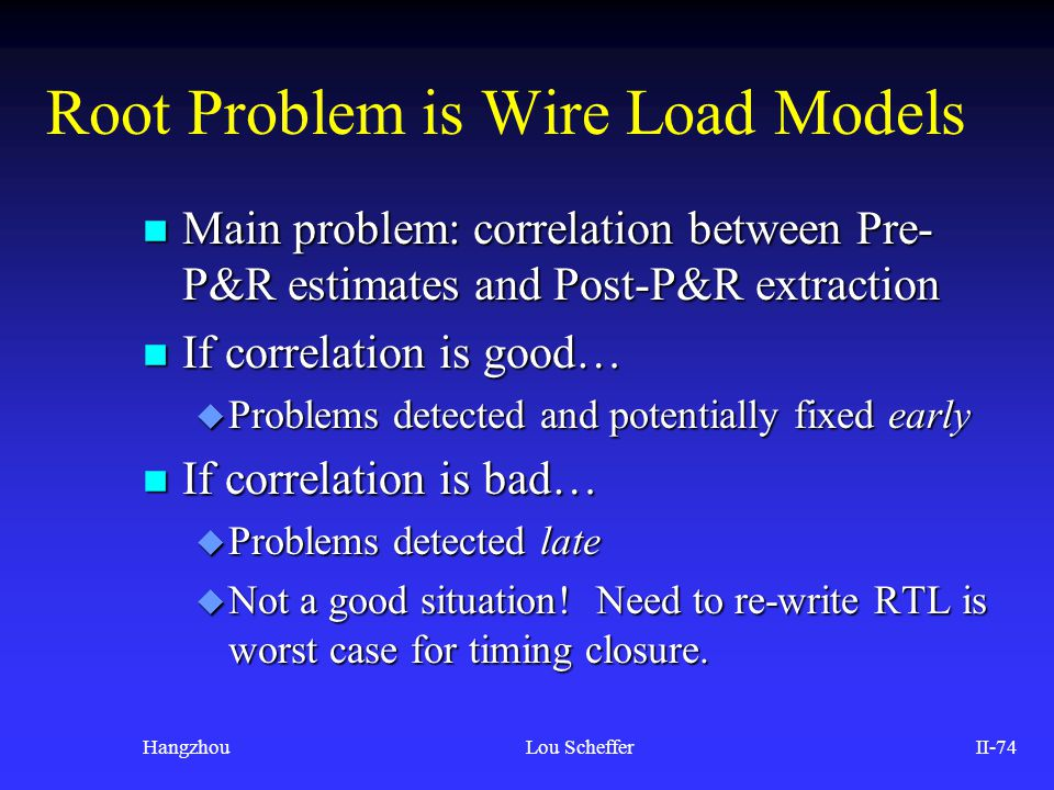 HangzhouLou SchefferII-74 Root Problem is Wire Load Models n Main problem: correlation between Pre- P&R estimates and Post-P&R extraction n If correla