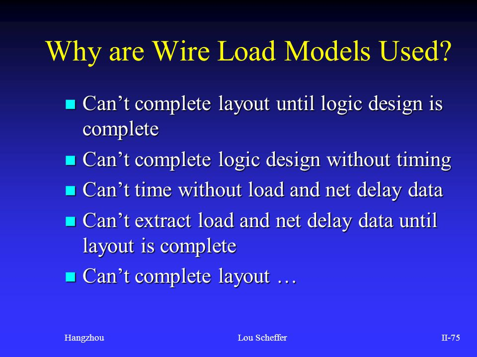 HangzhouLou SchefferII-75 Why are Wire Load Models Used? n Can't complete layout until logic design is complete n Can't complete logic design without