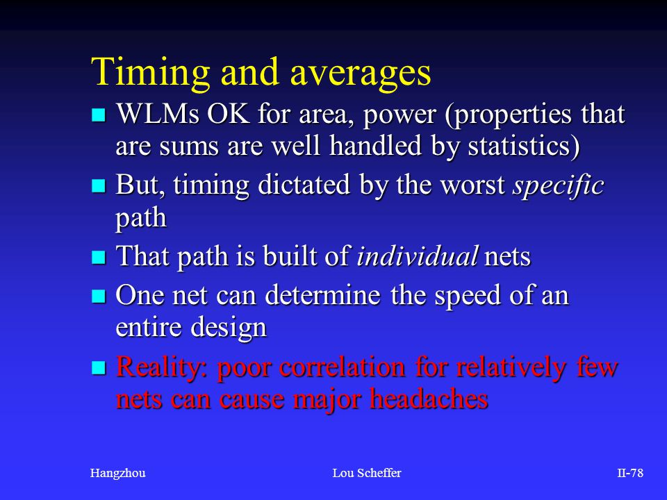 HangzhouLou SchefferII-78 Timing and averages n WLMs OK for area, power (properties that are sums are well handled by statistics) n But, timing dictat