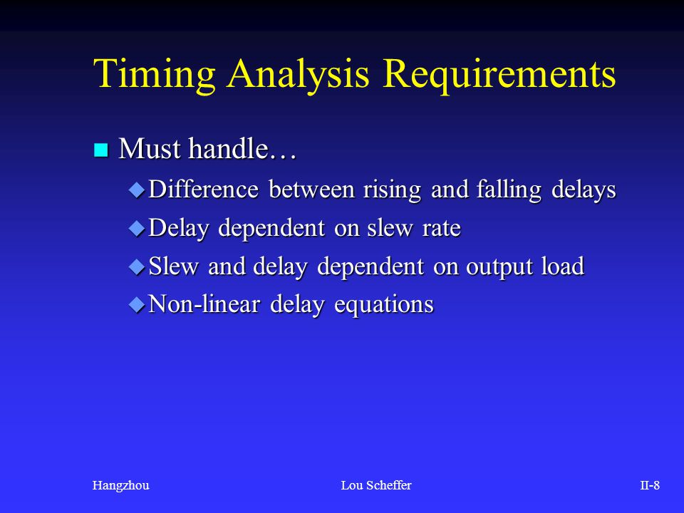 HangzhouLou SchefferII-8 Timing Analysis Requirements n Must handle… u Difference between rising and falling delays u Delay dependent on slew rate u S