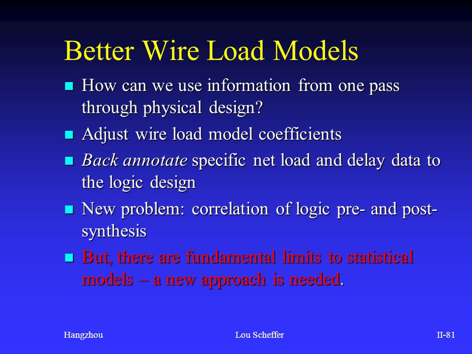 HangzhouLou SchefferII-81 Better Wire Load Models n How can we use information from one pass through physical design? n Adjust wire load model coeffic