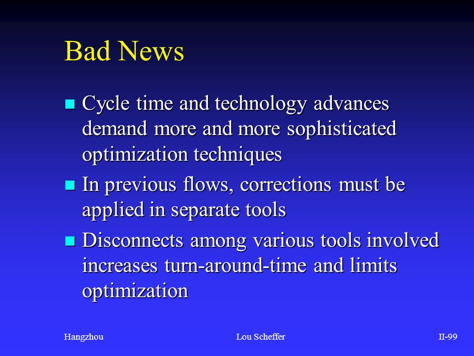 HangzhouLou SchefferII-99 Bad News n Cycle time and technology advances demand more and more sophisticated optimization techniques n In previous flows