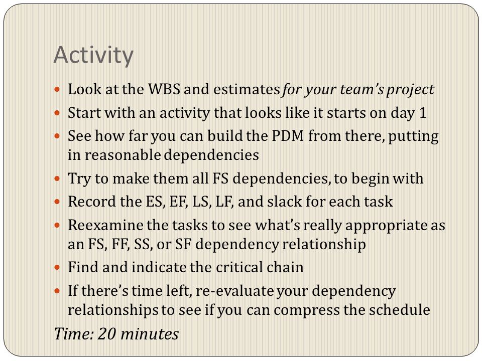 Activity Look at the WBS and estimates for your team's project Start with an activity that looks like it starts on day 1 See how far you can build the PDM from there, putting in reasonable dependencies Try to make them all FS dependencies, to begin with Record the ES, EF, LS, LF, and slack for each task Reexamine the tasks to see what's really appropriate as an FS, FF, SS, or SF dependency relationship Find and indicate the critical chain If there's time left, re-evaluate your dependency relationships to see if you can compress the schedule Time: 20 minutes