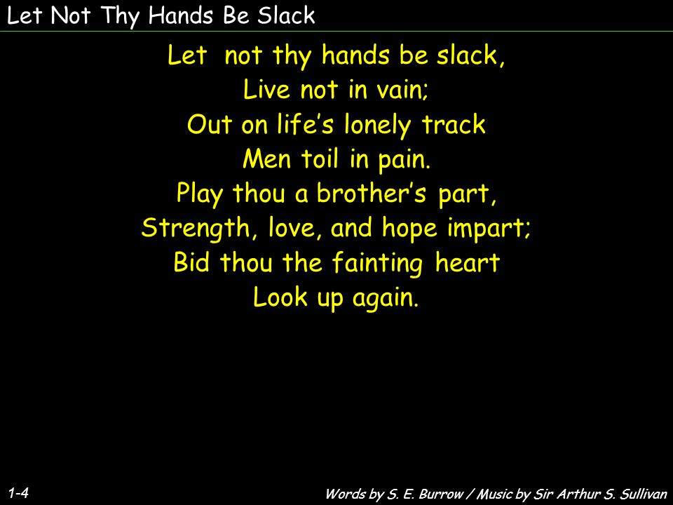 Let Not Thy Hands Be Slack Let not thy hands be slack, Live not in vain; Out on life's lonely track Men toil in pain.