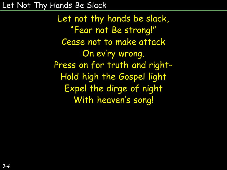 Let Not Thy Hands Be Slack Let not thy hands be slack, Fear not Be strong! Cease not to make attack On ev'ry wrong.