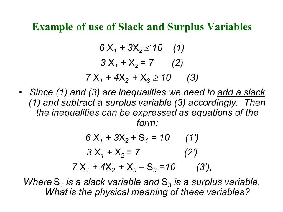 Example Reddy Mikks Problem Reddy Mikks Problem with slack variables Maximize z = 3X E + 2X I + 0S 1 + 0S 2 + 0S 3 + 0S 4 Subject to: X E + 2X I + S 1 = 6 (1) 2X E + X I + S 2 = 8 (2) -X E + X I + S 3 = 1 (3) X I + S 4 = 2 (4) X E, X I,, S 1,, S 2,, S 3,, S 4  0 Original Reddy Mikks Problem Maximize z = 3X E + 2X I Subject to: X E + 2X I  6 (1) 2X E + X I  8 (2) -X E + X I  1 (3) X I  2 (4) X E, X I,,  0