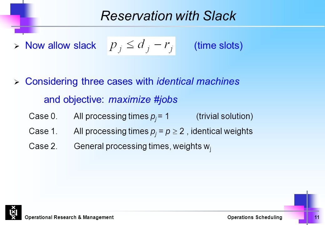 Operational Research & ManagementOperations Scheduling11 Reservation with Slack  Now allow slack(time slots)  Considering three cases with identical