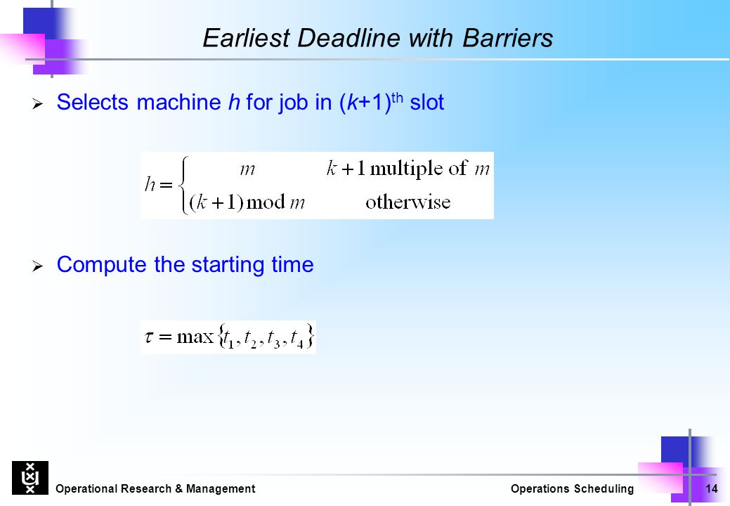 Operational Research & ManagementOperations Scheduling14 Earliest Deadline with Barriers  Selects machine h for job in (k+1) th slot  Compute the st