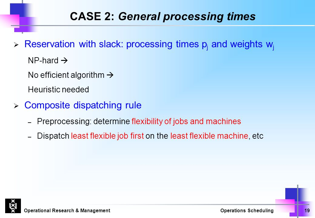Operational Research & ManagementOperations Scheduling19 CASE 2: General processing times  Reservation with slack: processing times p j and weights w