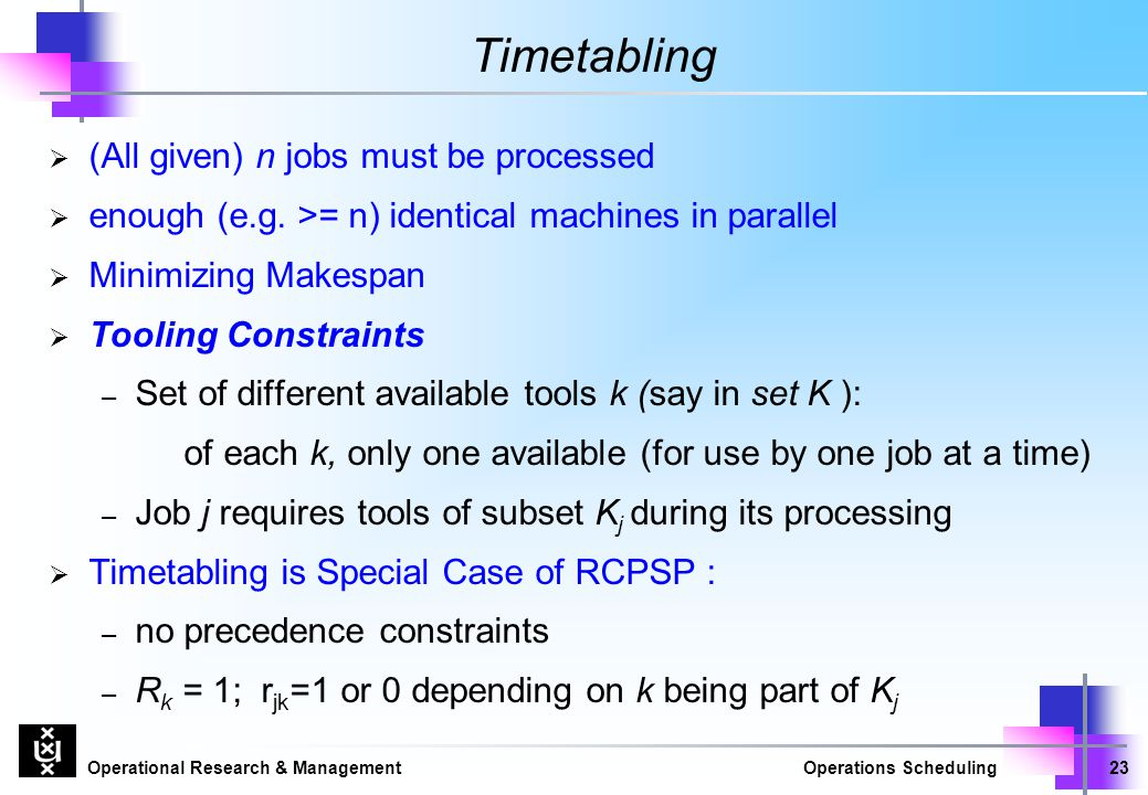 Operational Research & ManagementOperations Scheduling23 Timetabling  (All given) n jobs must be processed  enough (e.g. >= n) identical machines in