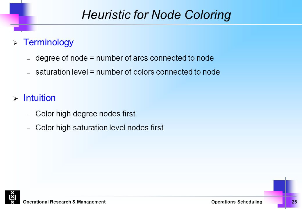 Operational Research & ManagementOperations Scheduling26 Heuristic for Node Coloring  Terminology – degree of node = number of arcs connected to node