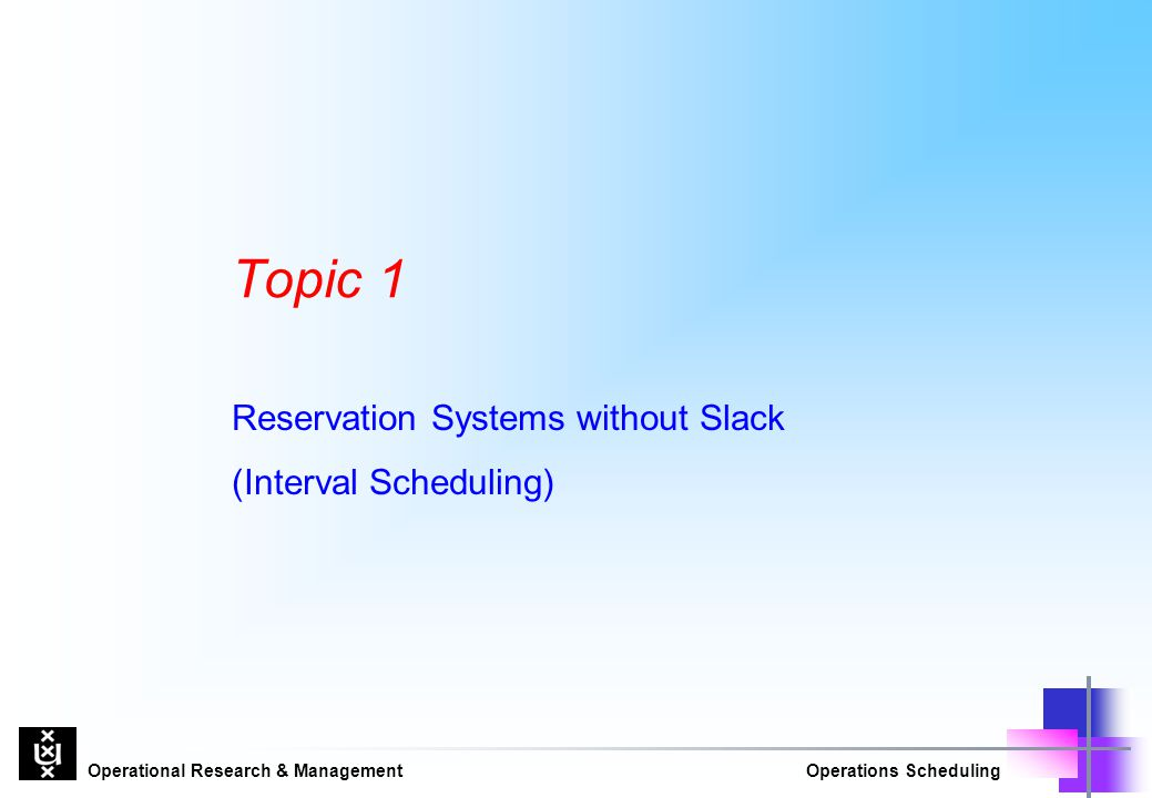 Operational Research & ManagementOperations Scheduling Topic 1 Reservation Systems without Slack (Interval Scheduling)