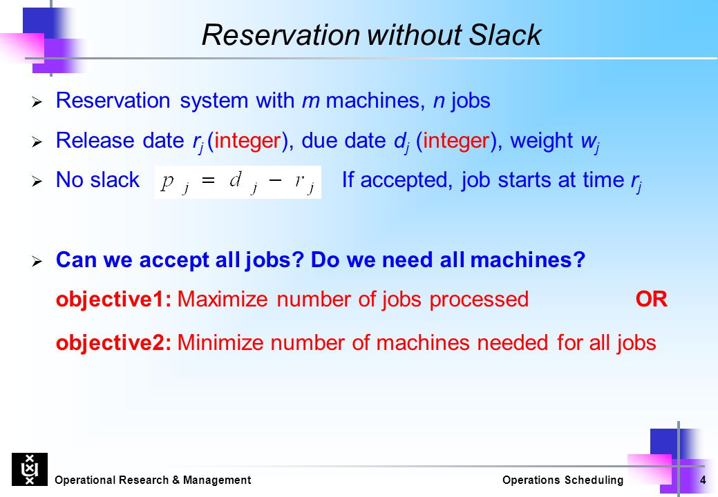 Operational Research & ManagementOperations Scheduling4 Reservation without Slack  Reservation system with m machines, n jobs  Release date r j (int