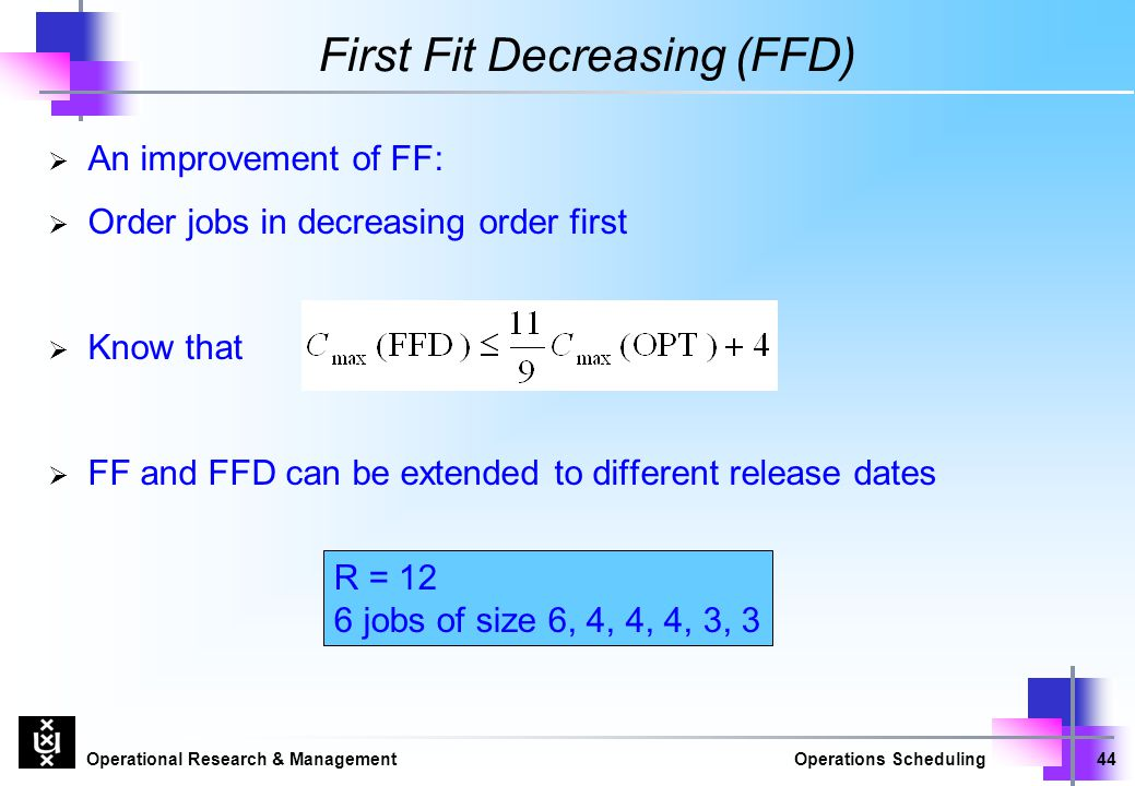 Operational Research & ManagementOperations Scheduling44 First Fit Decreasing (FFD)  An improvement of FF:  Order jobs in decreasing order first  K