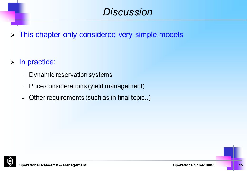 Operational Research & ManagementOperations Scheduling45 Discussion  This chapter only considered very simple models  In practice: – Dynamic reserva