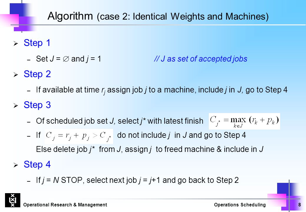 Operational Research & ManagementOperations Scheduling8 Algorithm (case 2: Identical Weights and Machines)  Step 1 – Set J =  and j = 1 // J as set