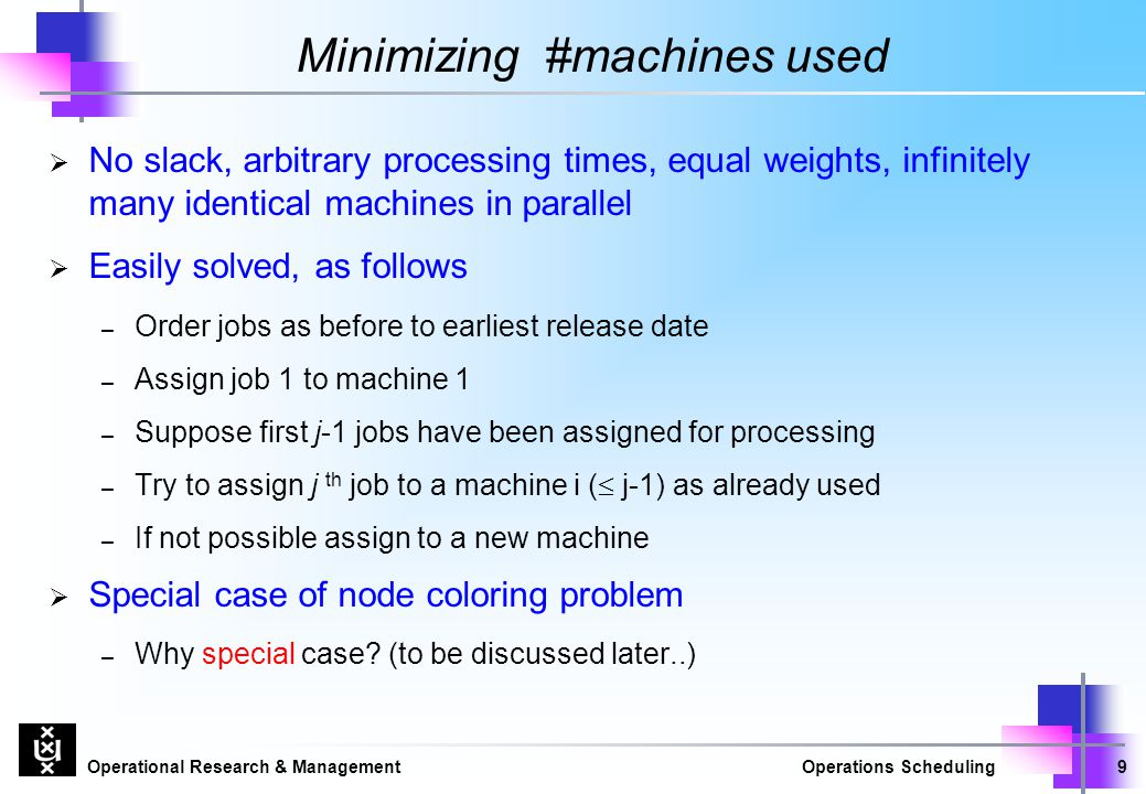 Operational Research & ManagementOperations Scheduling9 Minimizing #machines used  No slack, arbitrary processing times, equal weights, infinitely ma