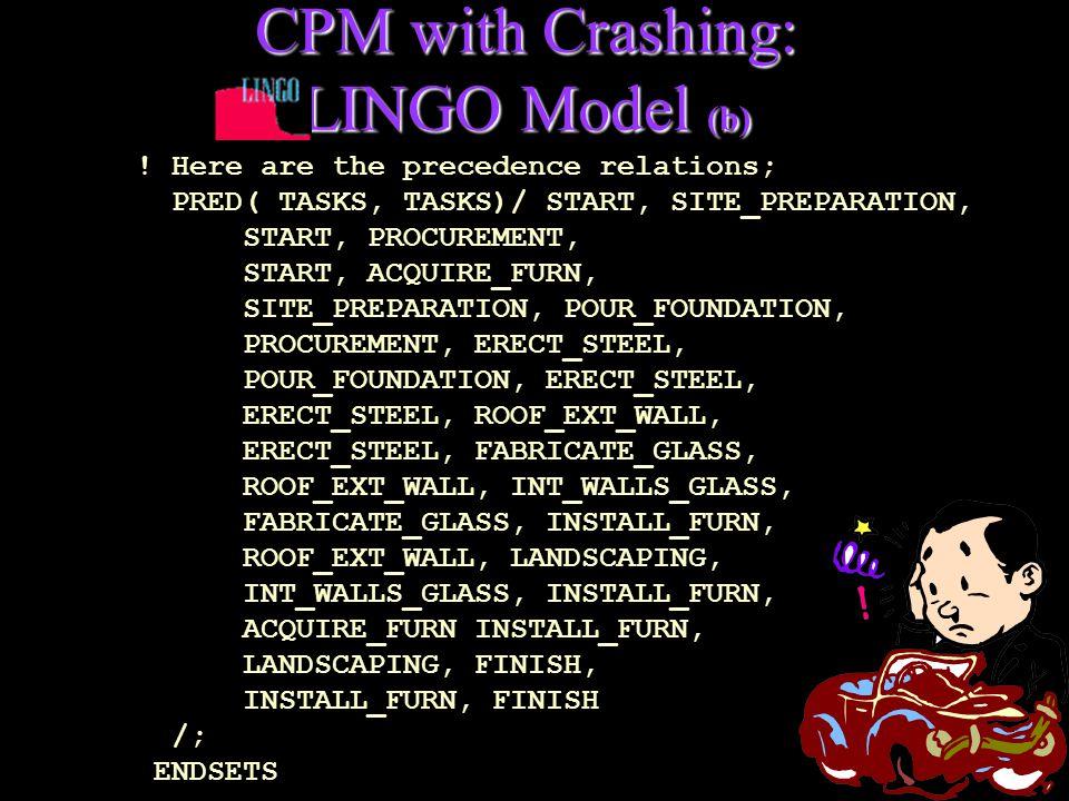 CPM with Crashing: LINGO Model (b) ! Here are the precedence relations; PRED( TASKS, TASKS)/ START, SITE_PREPARATION, START, PROCUREMENT, START, ACQUI