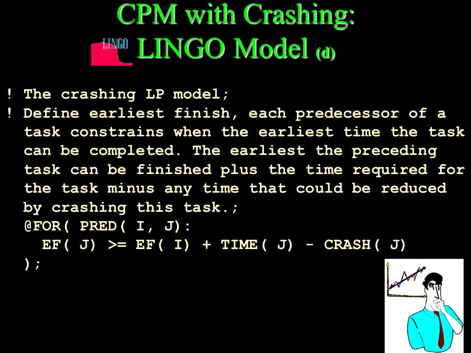 CPM with Crashing: LINGO Model (d) ! The crashing LP model; ! Define earliest finish, each predecessor of a task constrains when the earliest time the