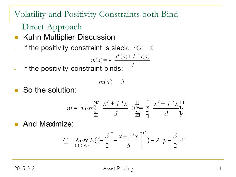 Kuhn Multiplier Discussion - If the positivity constraint is slack, : - If the positivity constraint binds: So the solution: And Maximize: 11 Volatility and Positivity Constraints both Bind Direct Approach 2015-5-2 Asset Pricing