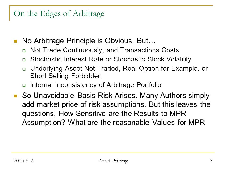 On the Edges of Arbitrage No Arbitrage Principle is Obvious, But…  Not Trade Continuously, and Transactions Costs  Stochastic Interest Rate or Stochastic Stock Volatility  Underlying Asset Not Traded, Real Option for Example, or Short Selling Forbidden  Internal Inconsistency of Arbitrage Portfolio So Unavoidable Basis Risk Arises.
