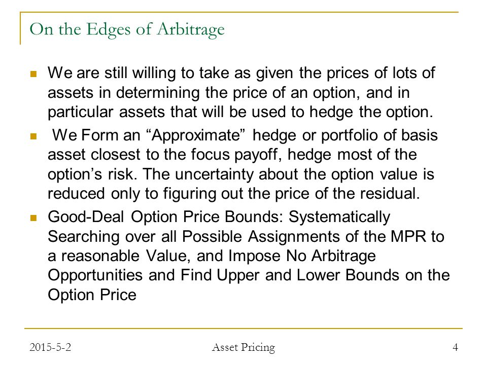 On the Edges of Arbitrage We are still willing to take as given the prices of lots of assets in determining the price of an option, and in particular assets that will be used to hedge the option.