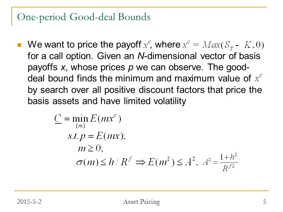 One-period Good-deal Bounds In order of calculation, all the combinations of binding and nonbinding constrains: - Volatility Constraint Binds, Positivity Constrain Slack - Positivity Constraint Binds, Volatility Constraint Slack - Volatility and Positivity Constraints both Bind Volatility Constraint Binds, Positivity Constrain Slack - Lagrange Multipliers - Orthogonal Decomposition 62015-5-2 Asset Pricing
