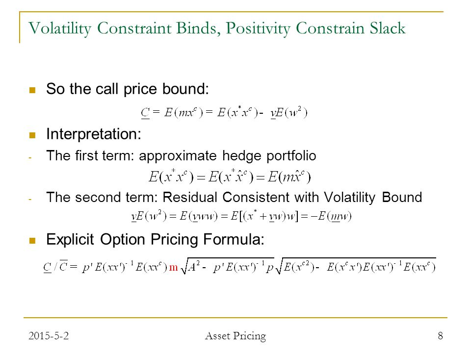 So the call price bound: Interpretation: - The first term: approximate hedge portfolio - The second term: Residual Consistent with Volatility Bound Explicit Option Pricing Formula: 8 Volatility Constraint Binds, Positivity Constrain Slack 2015-5-2 Asset Pricing