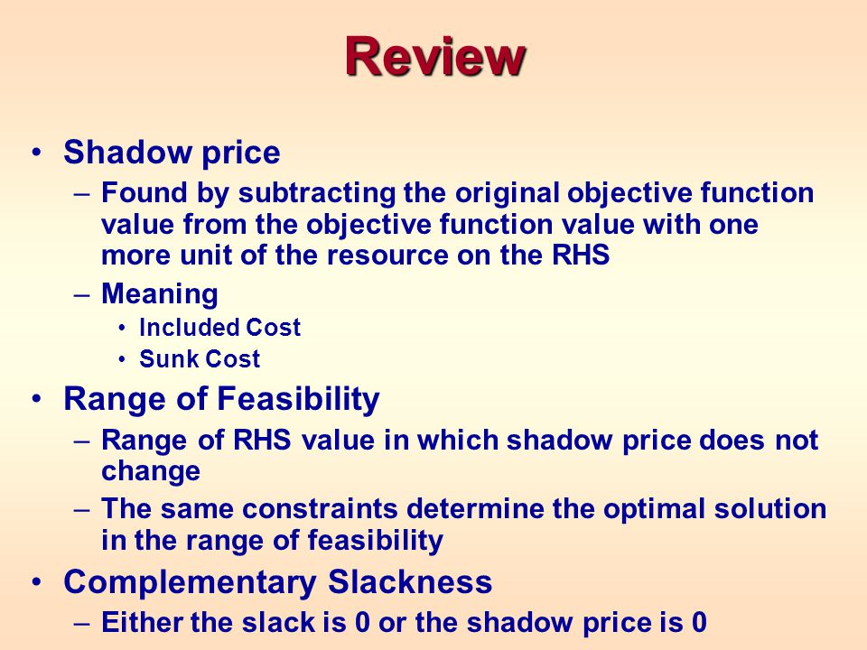 Review Shadow price –Found by subtracting the original objective function value from the objective function value with one more unit of the resource on the RHS –Meaning Included Cost Sunk Cost Range of Feasibility –Range of RHS value in which shadow price does not change –The same constraints determine the optimal solution in the range of feasibility Complementary Slackness –Either the slack is 0 or the shadow price is 0