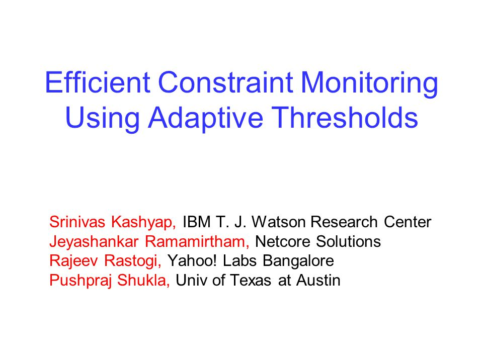 Efficient Constraint Monitoring Using Adaptive Thresholds Srinivas Kashyap, IBM T.