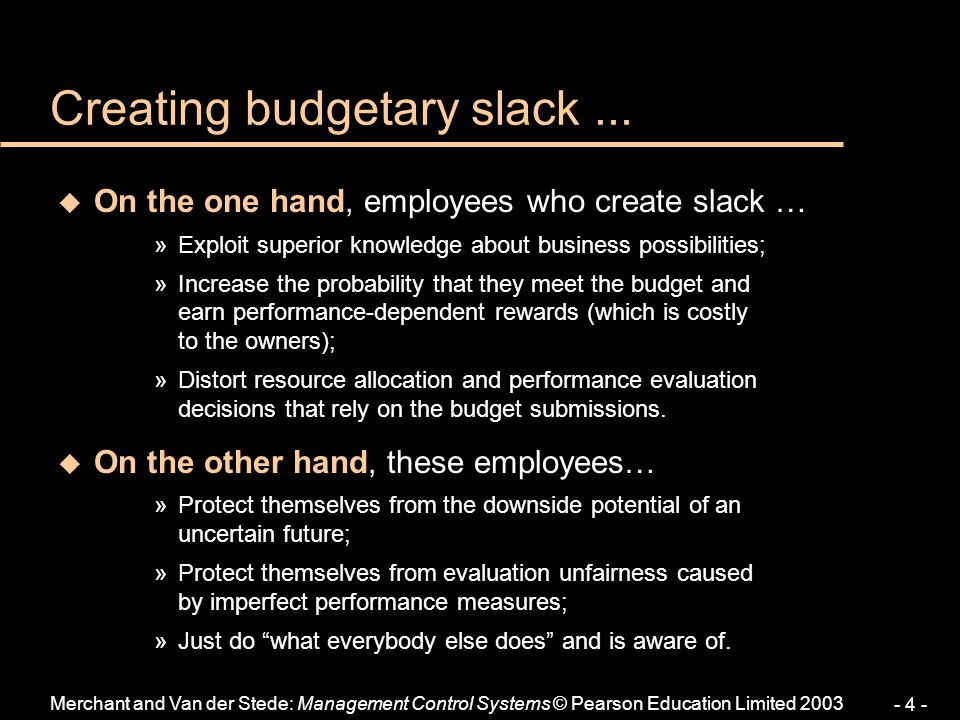 Merchant and Van der Stede: Management Control Systems © Pearson Education Limited 2003 - 4 - Creating budgetary slack... u On the one hand, employees