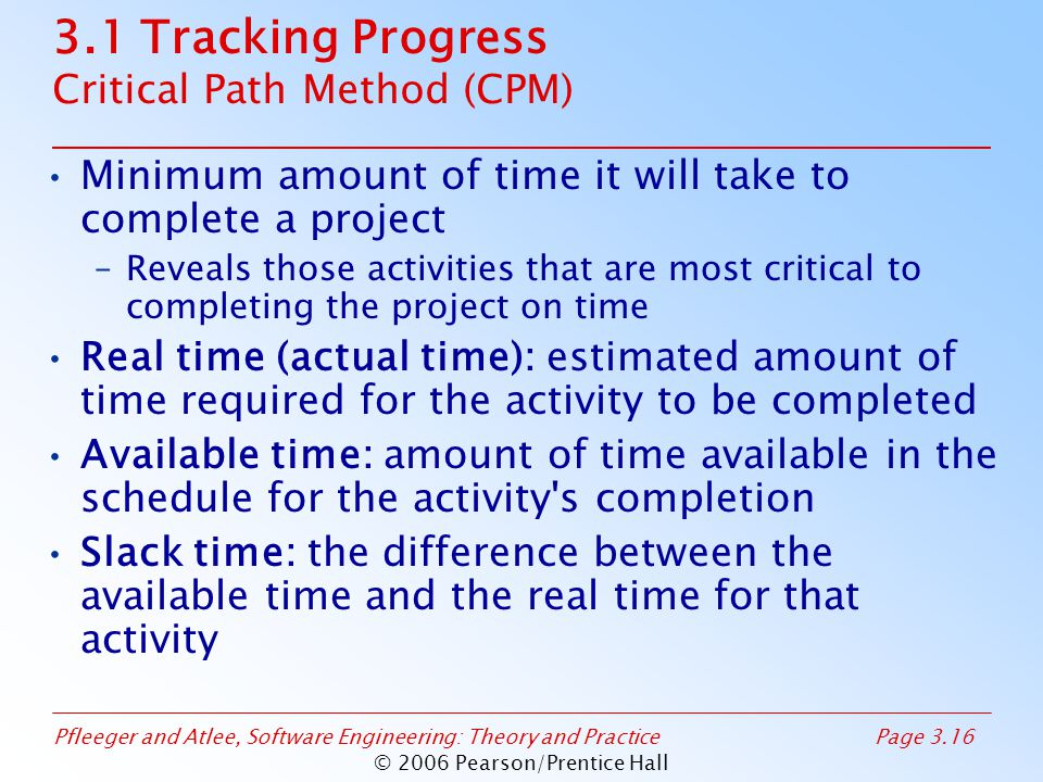 Pfleeger and Atlee, Software Engineering: Theory and PracticePage 3.16 © 2006 Pearson/Prentice Hall 3.1 Tracking Progress Critical Path Method (CPM) Minimum amount of time it will take to complete a project –Reveals those activities that are most critical to completing the project on time Real time (actual time): estimated amount of time required for the activity to be completed Available time: amount of time available in the schedule for the activity s completion Slack time: the difference between the available time and the real time for that activity