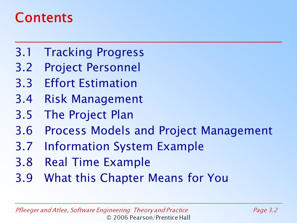 Pfleeger and Atlee, Software Engineering: Theory and PracticePage 3.2 © 2006 Pearson/Prentice Hall Contents 3.1 Tracking Progress 3.2 Project Personnel 3.3 Effort Estimation 3.4 Risk Management 3.5 The Project Plan 3.6Process Models and Project Management 3.7 Information System Example 3.8 Real Time Example 3.9 What this Chapter Means for You